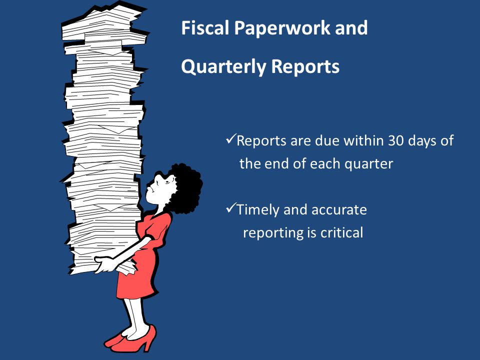 Reports are due within 30 days of the end of each quarter Timely and accurate reporting is critical Fiscal Paperwork and Quarterly Reports