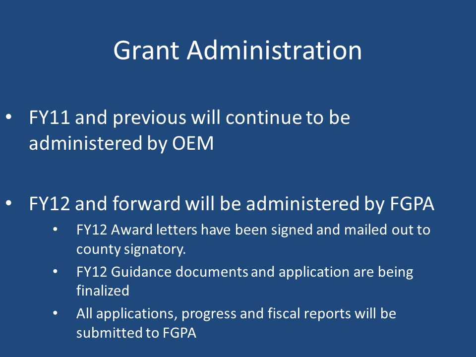 Grant Administration FY11 and previous will continue to be administered by OEM FY12 and forward will be administered by FGPA FY12 Award letters have been signed and mailed out to county signatory.