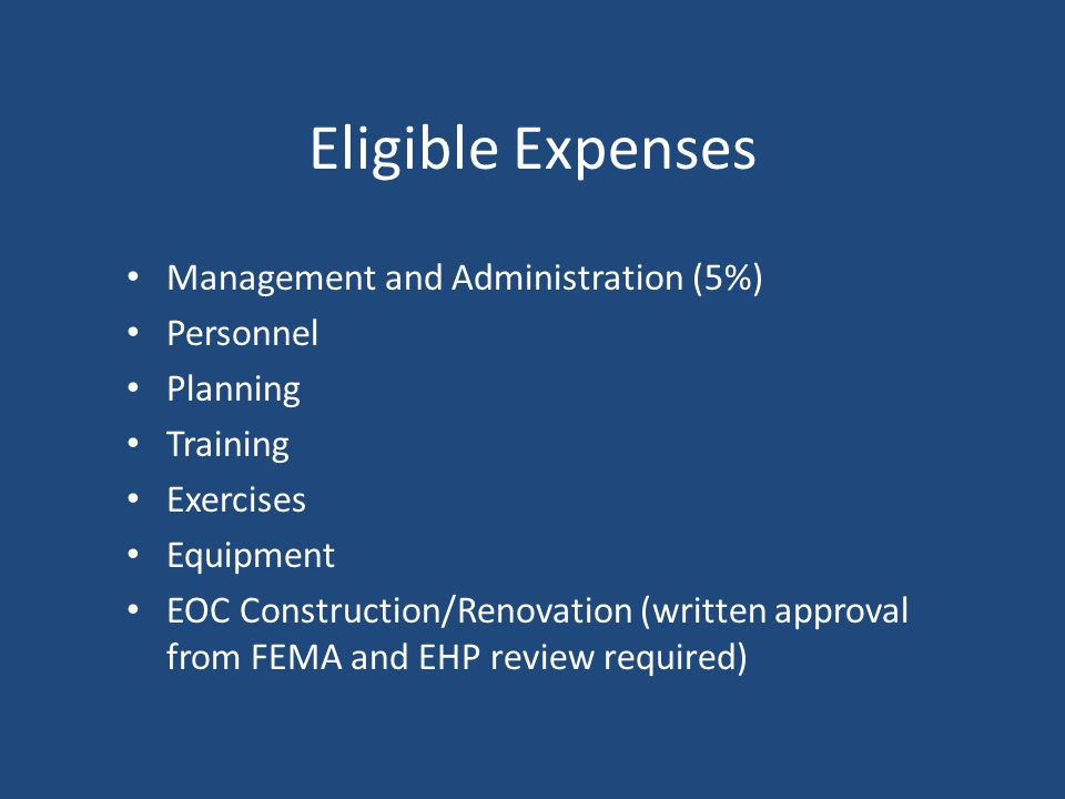 Eligible Expenses Management and Administration (5%) Personnel Planning Training Exercises Equipment EOC Construction/Renovation (written approval from FEMA and EHP review required)