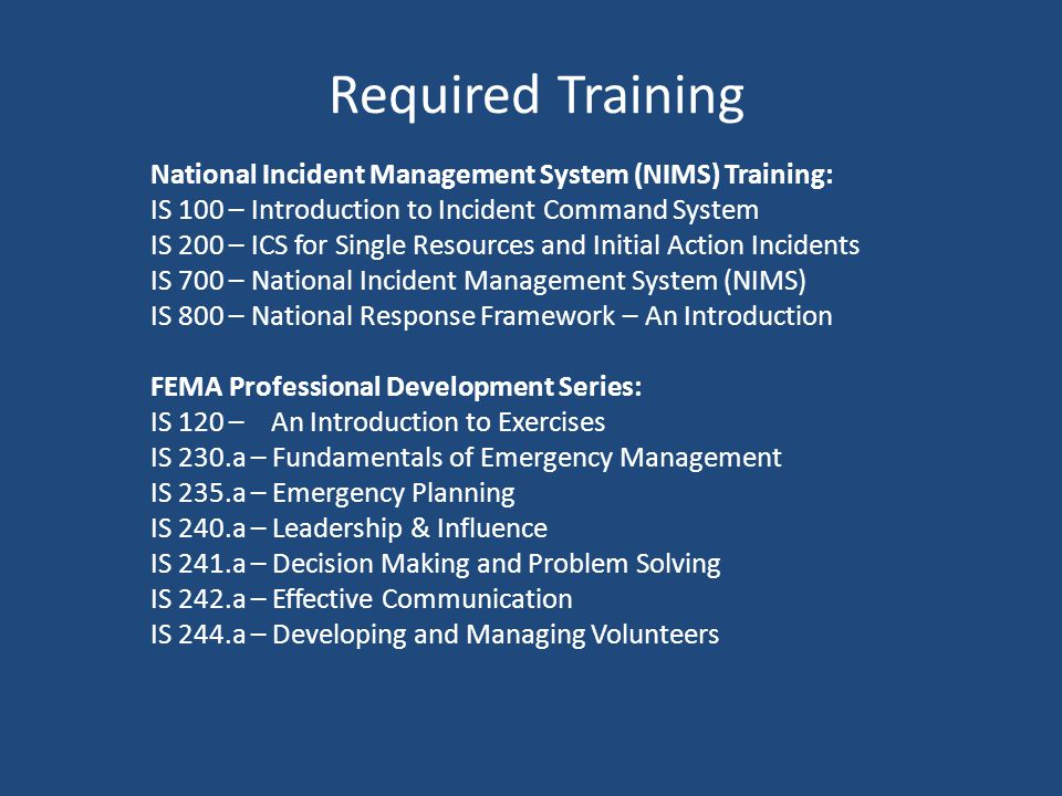 Required Training National Incident Management System (NIMS) Training: IS 100 – Introduction to Incident Command System IS 200 – ICS for Single Resources and Initial Action Incidents IS 700 – National Incident Management System (NIMS) IS 800 – National Response Framework – An Introduction FEMA Professional Development Series: IS 120 – An Introduction to Exercises IS 230.a – Fundamentals of Emergency Management IS 235.a – Emergency Planning IS 240.a – Leadership & Influence IS 241.a – Decision Making and Problem Solving IS 242.a – Effective Communication IS 244.a – Developing and Managing Volunteers