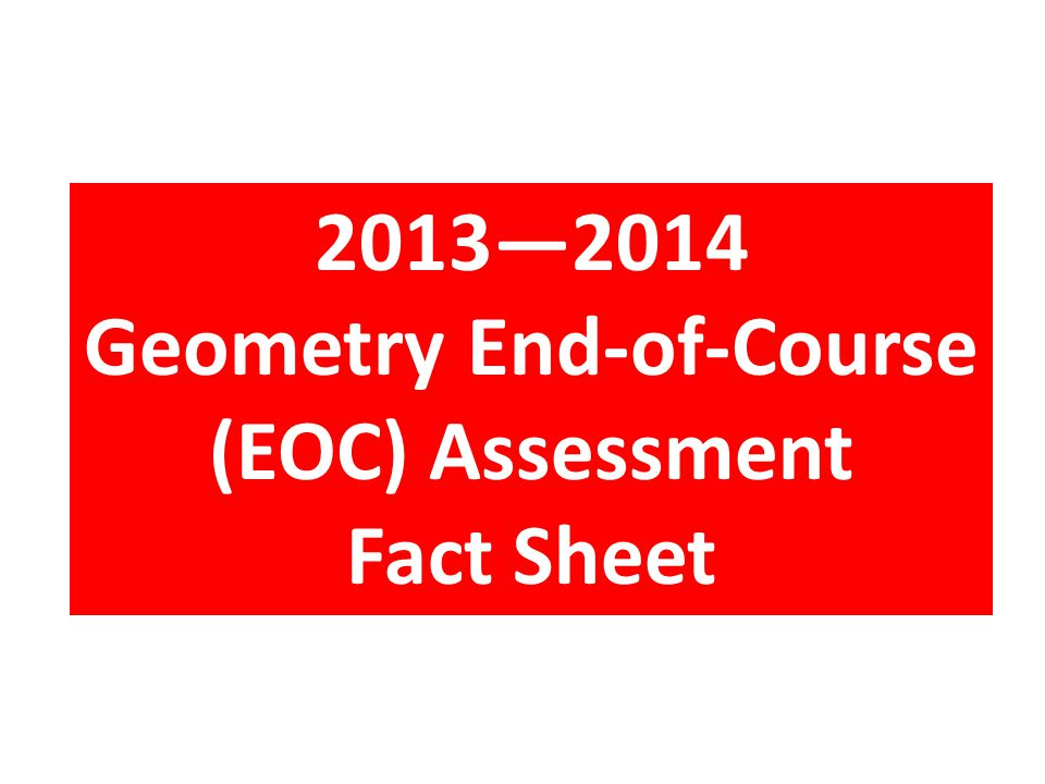 2013—2014 Geometry End-of-Course (EOC) Assessment Fact Sheet