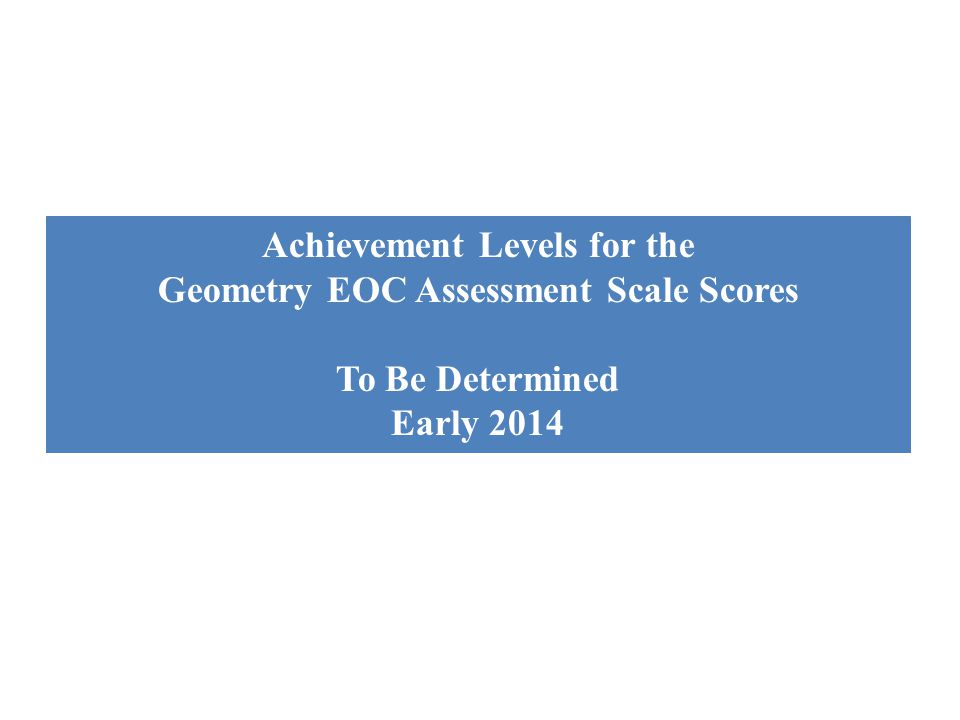 Achievement Levels for the Geometry EOC Assessment Scale Scores To Be Determined Early 2014