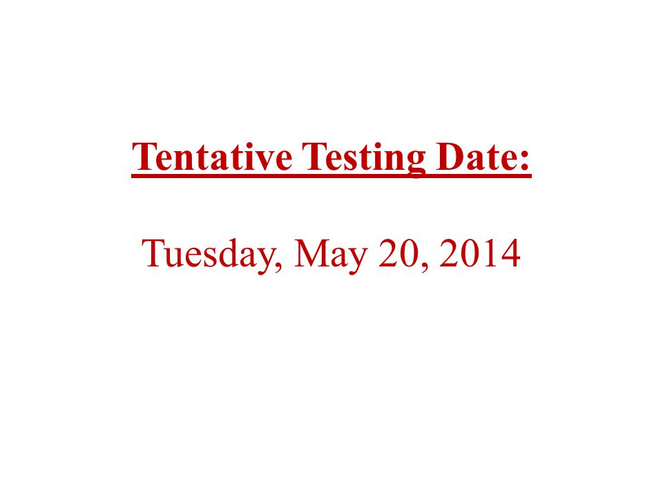 Tentative Testing Dates: Tuesday, May 7, 2013 Wednesday, May 8, 2013 Tentative Testing Dates: Tuesday, May 7, 2013 Wednesday, May 8, 2013 Tentative Testing Date: Tuesday, May 20, 2014
