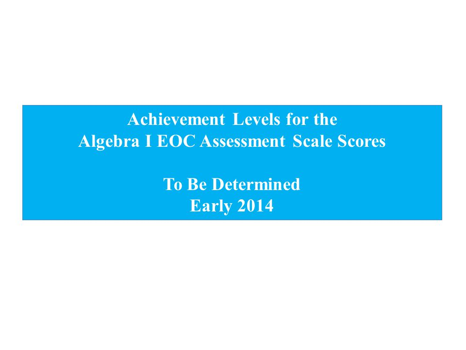 Achievement Levels for the Algebra I EOC Assessment Scale Scores To Be Determined Early 2014