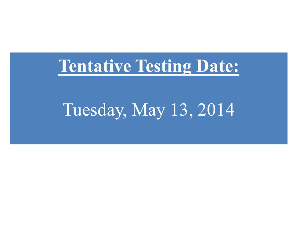 Tentative Testing Date: Tuesday, May 13, 2014