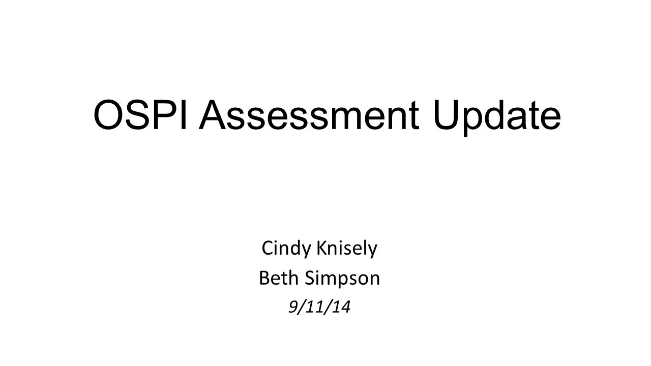 OSPI Assessment Update Cindy Knisely Beth Simpson 9/11/14