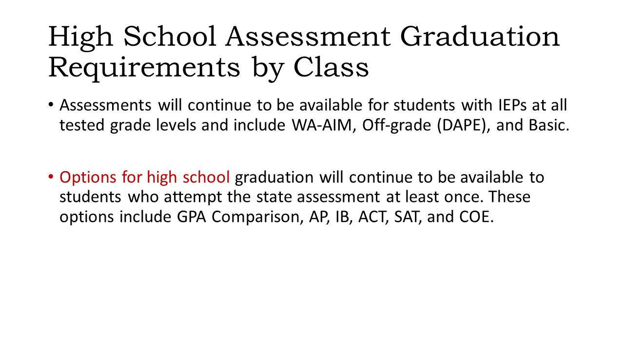 High School Assessment Graduation Requirements by Class Assessments will continue to be available for students with IEPs at all tested grade levels and include WA-AIM, Off-grade (DAPE), and Basic.