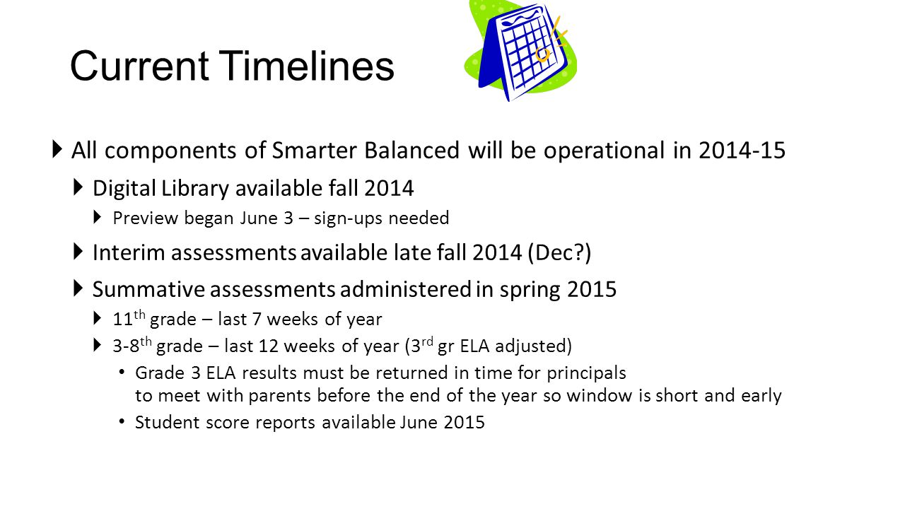Current Timelines  All components of Smarter Balanced will be operational in 2014-15  Digital Library available fall 2014  Preview began June 3 – sign-ups needed  Interim assessments available late fall 2014 (Dec?)  Summative assessments administered in spring 2015  11 th grade – last 7 weeks of year  3-8 th grade – last 12 weeks of year (3 rd gr ELA adjusted) Grade 3 ELA results must be returned in time for principals to meet with parents before the end of the year so window is short and early Student score reports available June 2015
