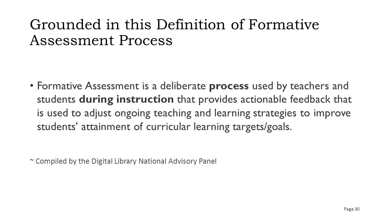 Grounded in this Definition of Formative Assessment Process Formative Assessment is a deliberate process used by teachers and students during instruction that provides actionable feedback that is used to adjust ongoing teaching and learning strategies to improve students' attainment of curricular learning targets/goals.