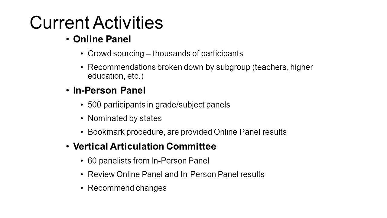 Current Activities Online Panel Crowd sourcing – thousands of participants Recommendations broken down by subgroup (teachers, higher education, etc.) In-Person Panel 500 participants in grade/subject panels Nominated by states Bookmark procedure, are provided Online Panel results Vertical Articulation Committee 60 panelists from In-Person Panel Review Online Panel and In-Person Panel results Recommend changes