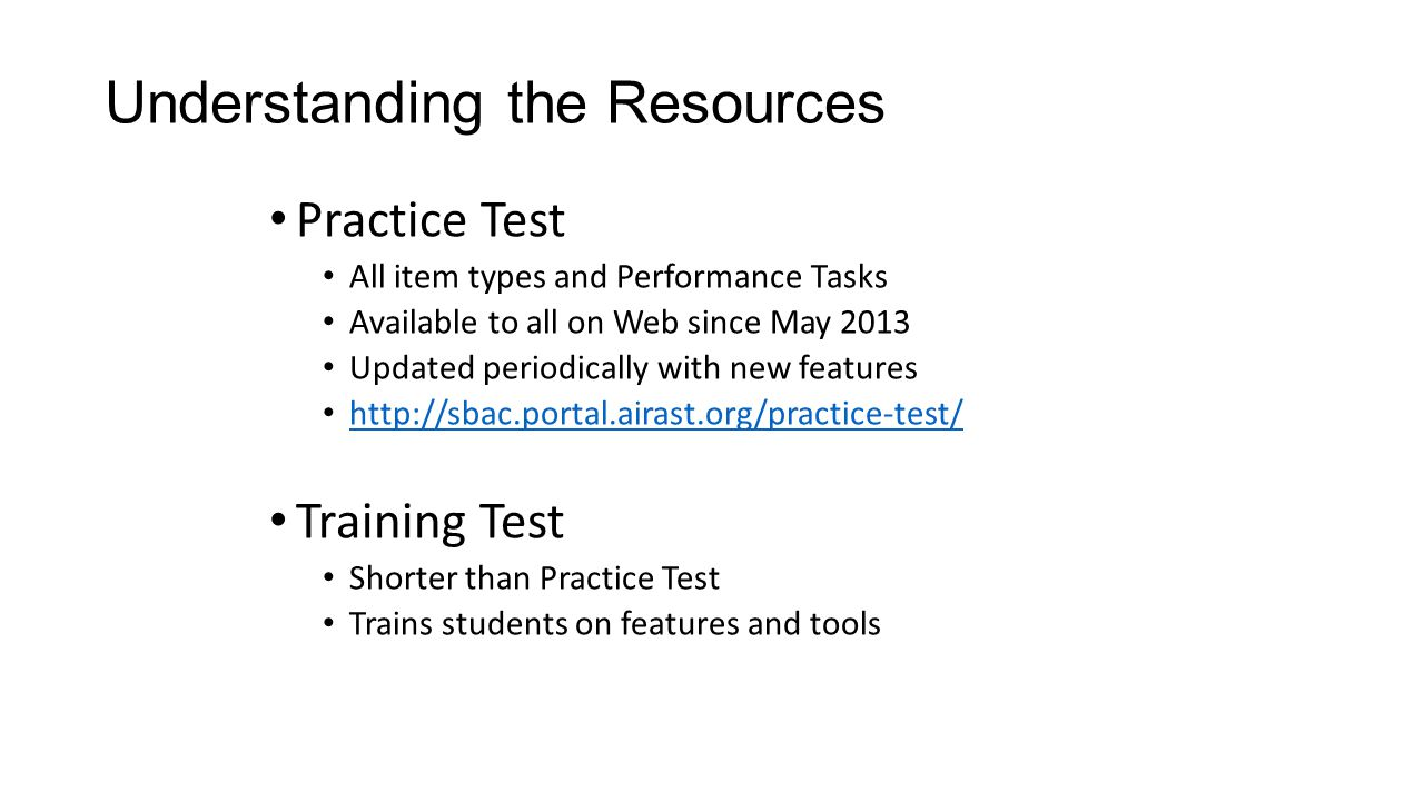 Understanding the Resources Practice Test All item types and Performance Tasks Available to all on Web since May 2013 Updated periodically with new features http://sbac.portal.airast.org/practice-test/ Training Test Shorter than Practice Test Trains students on features and tools