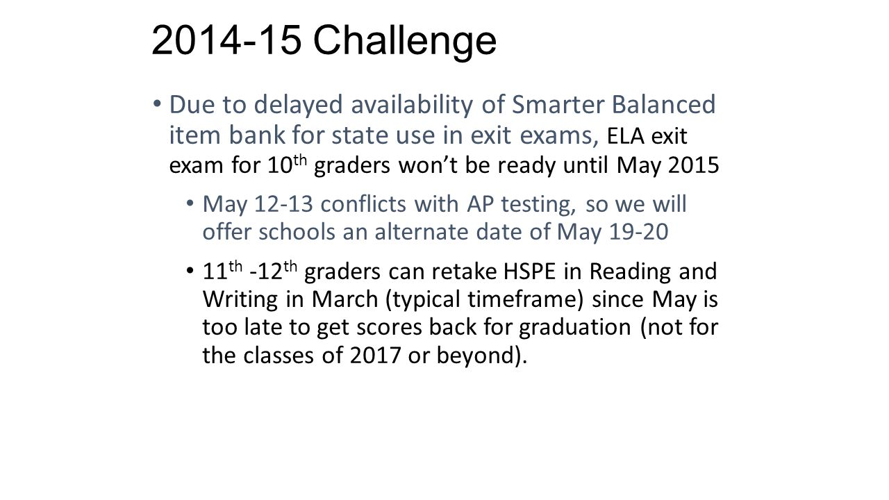 2014-15 Challenge Due to delayed availability of Smarter Balanced item bank for state use in exit exams, ELA exit exam for 10 th graders won't be ready until May 2015 May 12-13 conflicts with AP testing, so we will offer schools an alternate date of May 19-20 11 th -12 th graders can retake HSPE in Reading and Writing in March (typical timeframe) since May is too late to get scores back for graduation (not for the classes of 2017 or beyond).