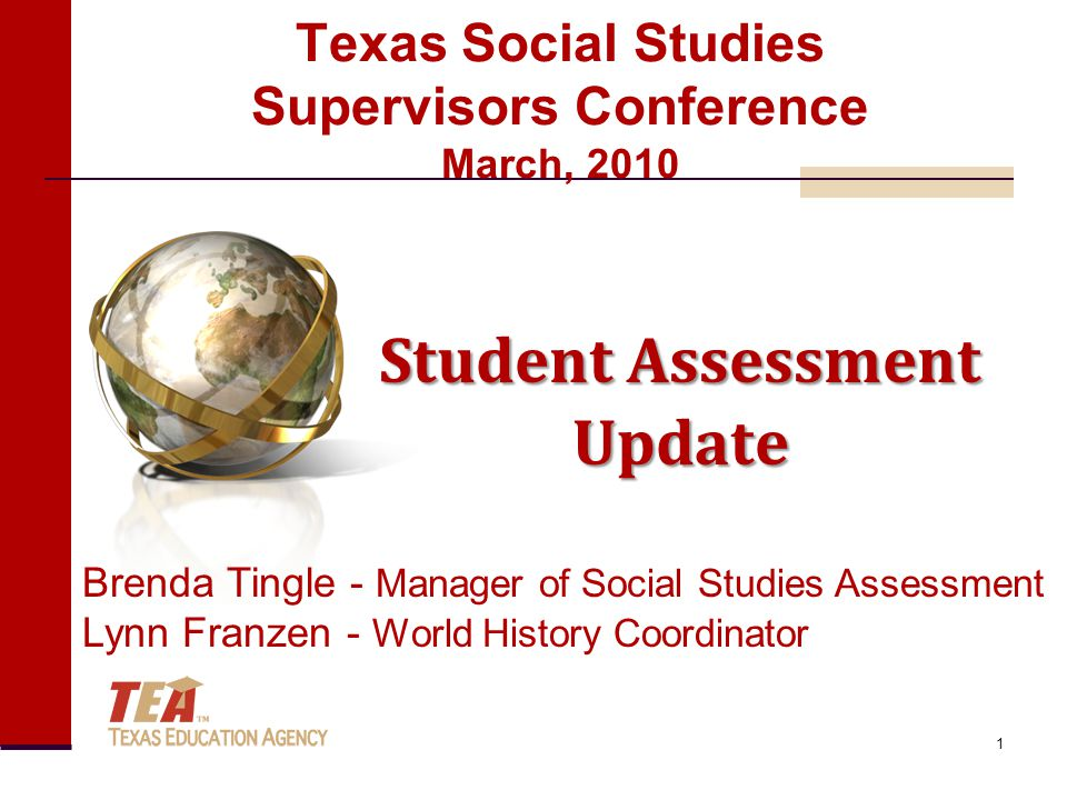 Texas Social Studies Supervisors Conference March, 2010 Student Assessment Update Brenda Tingle - Manager of Social Studies Assessment Lynn Franzen - World History Coordinator 1