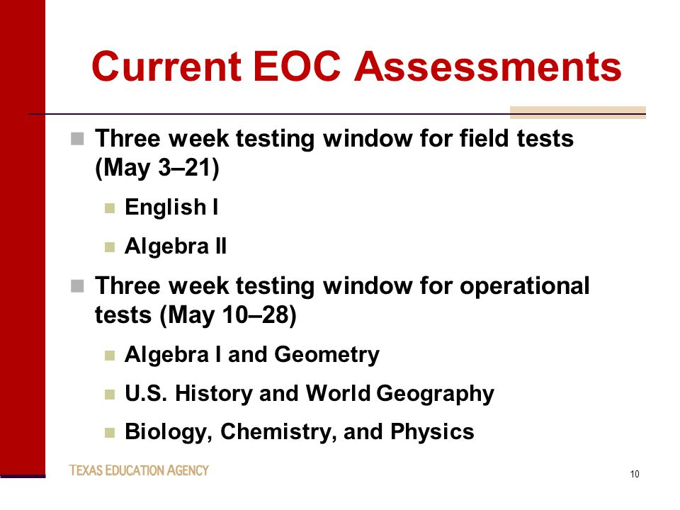 Current EOC Assessments Three week testing window for field tests (May 3–21) English I Algebra II Three week testing window for operational tests (May 10–28) Algebra I and Geometry U.S.