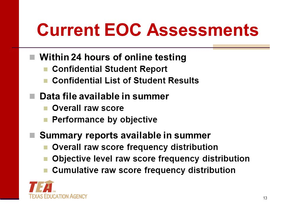 Current EOC Assessments Within 24 hours of online testing Confidential Student Report Confidential List of Student Results Data file available in summer Overall raw score Performance by objective Summary reports available in summer Overall raw score frequency distribution Objective level raw score frequency distribution Cumulative raw score frequency distribution 13