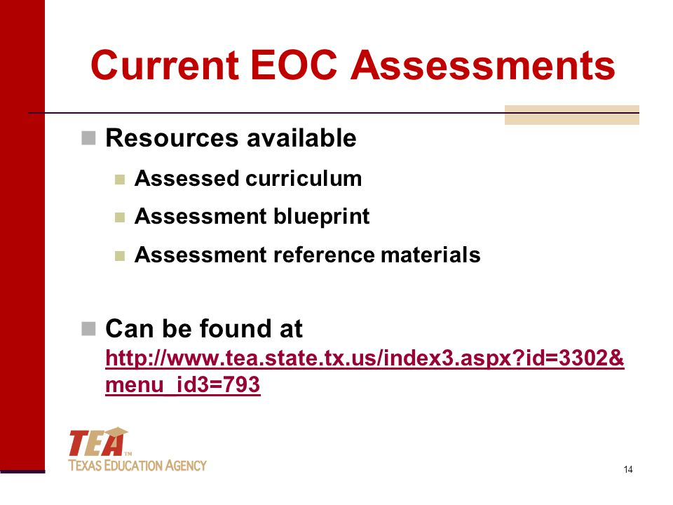 Current EOC Assessments Resources available Assessed curriculum Assessment blueprint Assessment reference materials Can be found at http://www.tea.state.tx.us/index3.aspx?id=3302& menu_id3=793 http://www.tea.state.tx.us/index3.aspx?id=3302& menu_id3=793 14