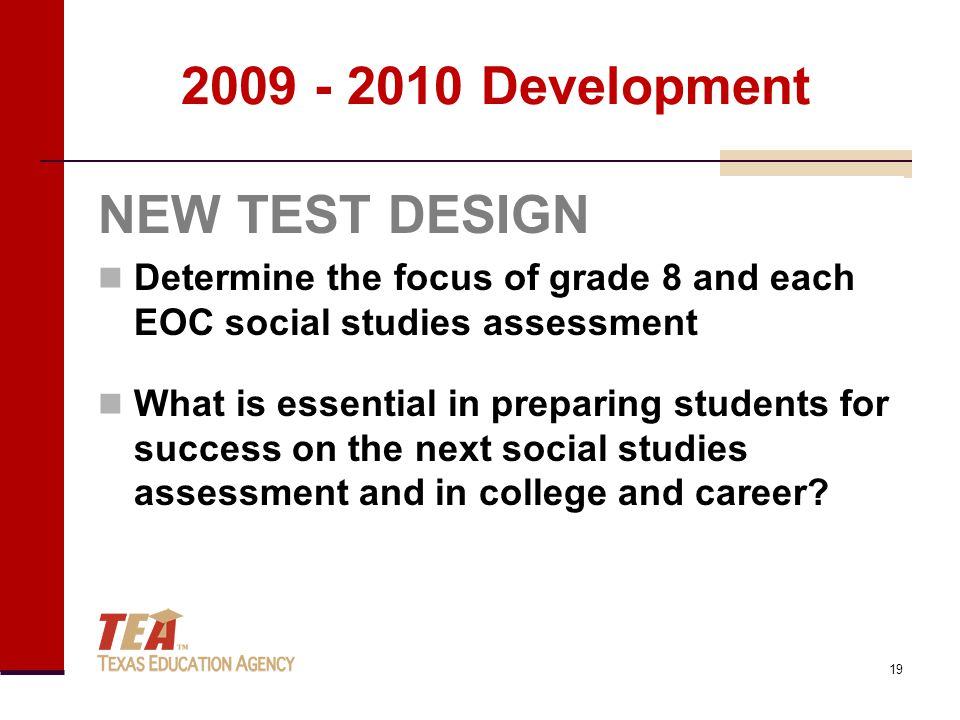 2009 - 2010 Development NEW TEST DESIGN Determine the focus of grade 8 and each EOC social studies assessment What is essential in preparing students for success on the next social studies assessment and in college and career.