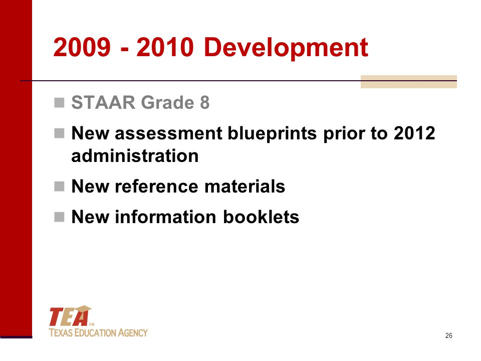 2009 - 2010 Development 26 STAAR Grade 8 New assessment blueprints prior to 2012 administration New reference materials New information booklets