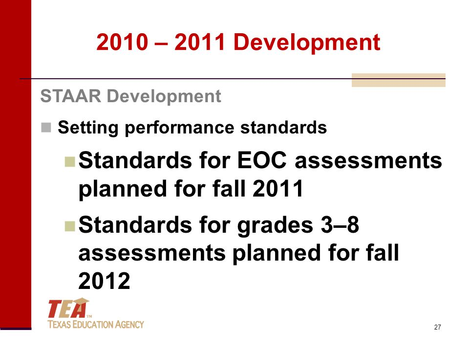 2010 – 2011 Development Setting performance standards Standards for EOC assessments planned for fall 2011 Standards for grades 3–8 assessments planned for fall 2012 STAAR Development 27