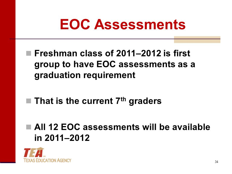 EOC Assessments Freshman class of 2011–2012 is first group to have EOC assessments as a graduation requirement That is the current 7 th graders All 12 EOC assessments will be available in 2011–2012 34