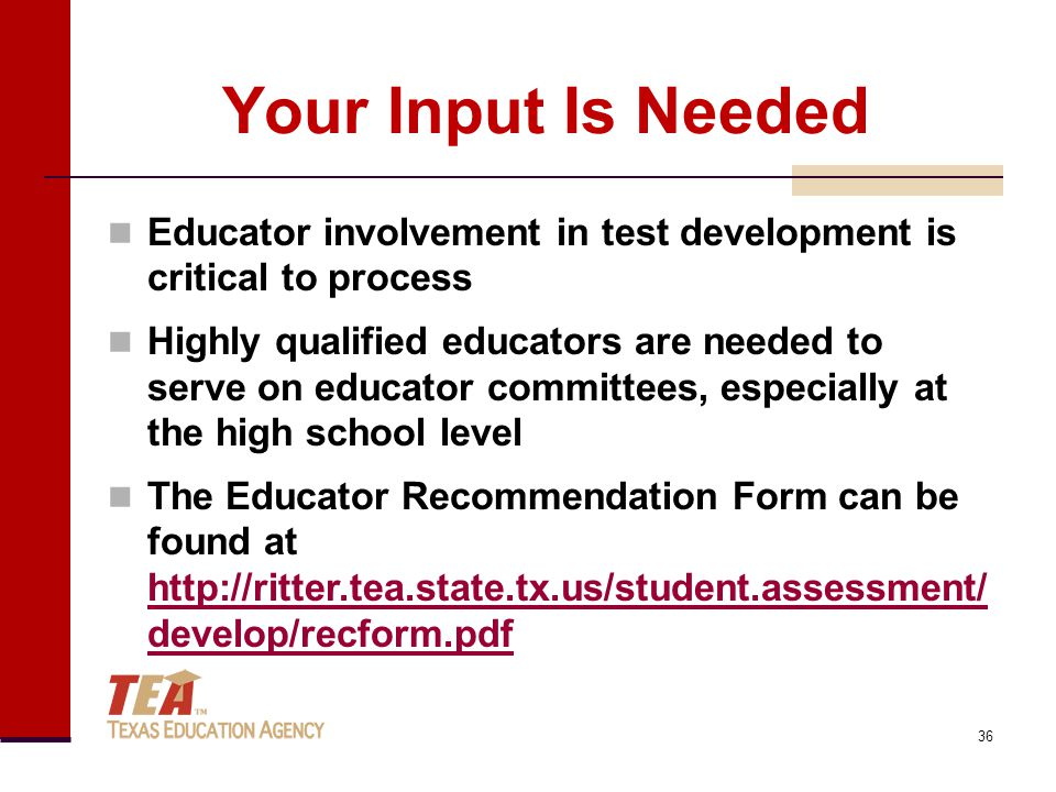 Your Input Is Needed Educator involvement in test development is critical to process Highly qualified educators are needed to serve on educator committees, especially at the high school level The Educator Recommendation Form can be found at http://ritter.tea.state.tx.us/student.assessment/ develop/recform.pdf http://ritter.tea.state.tx.us/student.assessment/ develop/recform.pdf 36