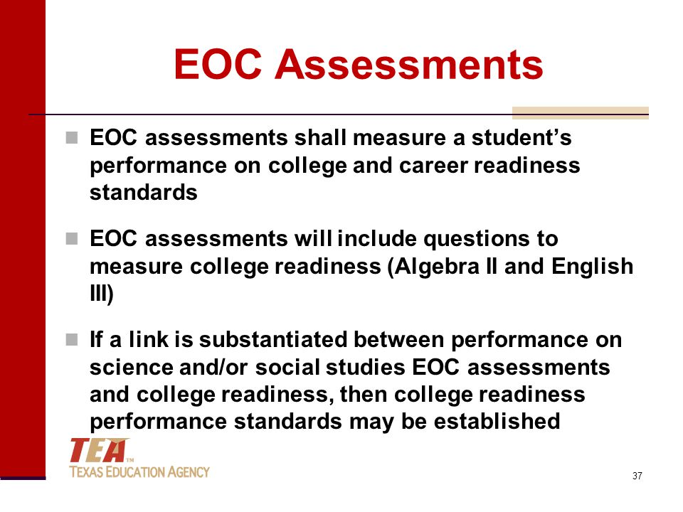 EOC Assessments EOC assessments shall measure a student's performance on college and career readiness standards EOC assessments will include questions to measure college readiness (Algebra II and English III) If a link is substantiated between performance on science and/or social studies EOC assessments and college readiness, then college readiness performance standards may be established 37
