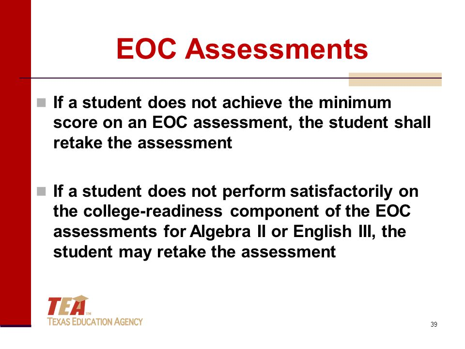 EOC Assessments If a student does not achieve the minimum score on an EOC assessment, the student shall retake the assessment If a student does not perform satisfactorily on the college-readiness component of the EOC assessments for Algebra II or English III, the student may retake the assessment 39