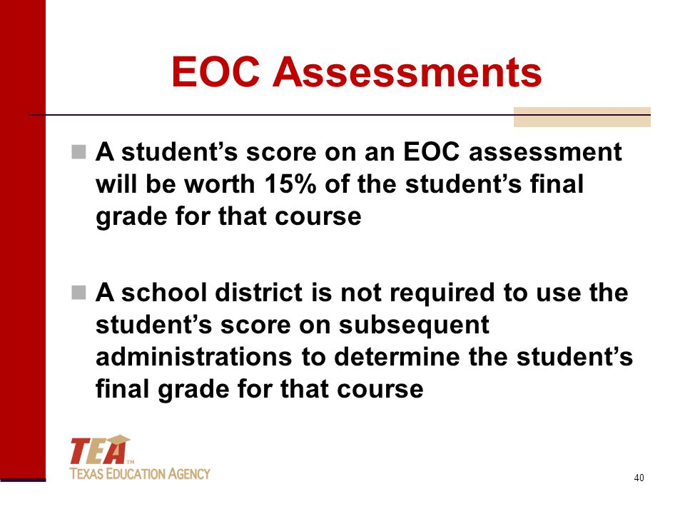 EOC Assessments A student's score on an EOC assessment will be worth 15% of the student's final grade for that course A school district is not required to use the student's score on subsequent administrations to determine the student's final grade for that course 40