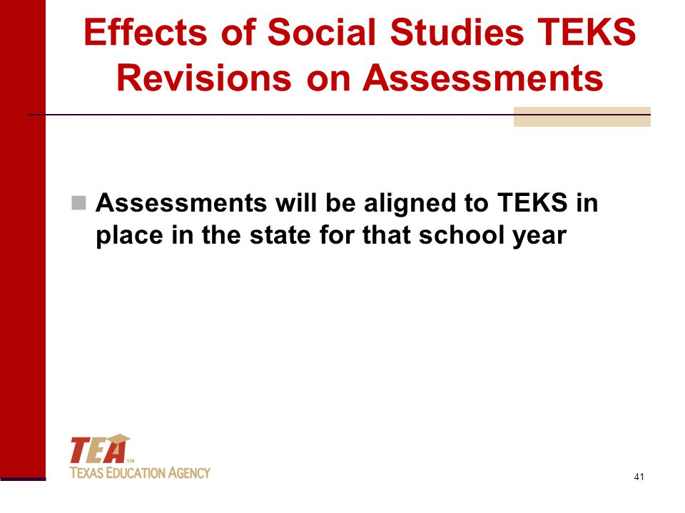 Effects of Social Studies TEKS Revisions on Assessments Assessments will be aligned to TEKS in place in the state for that school year 41