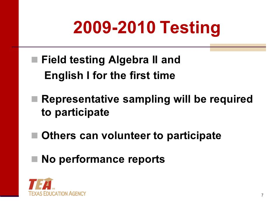 2009-2010 Testing Field testing Algebra II and English I for the first time Representative sampling will be required to participate Others can volunteer to participate No performance reports 7