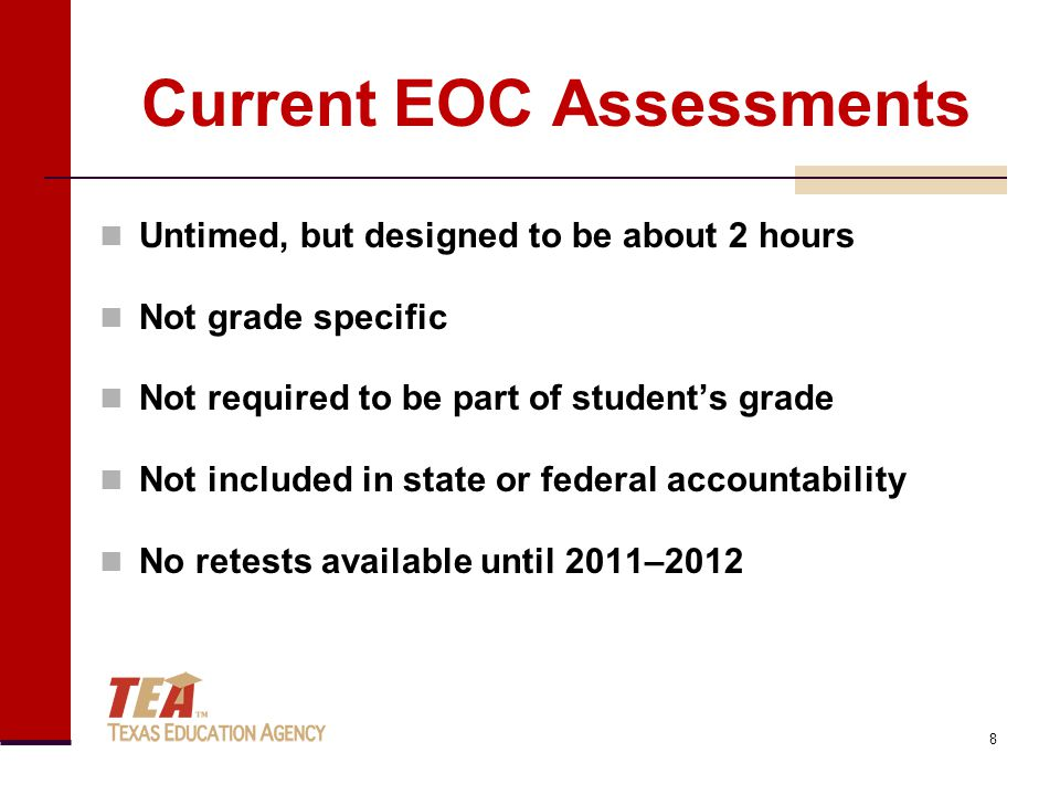 Current EOC Assessments Untimed, but designed to be about 2 hours Not grade specific Not required to be part of student's grade Not included in state or federal accountability No retests available until 2011–2012 8