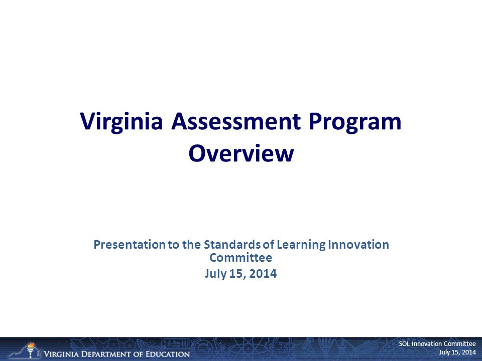 SOL Innovation Committee July 15, 2014 Virginia Assessment Program Overview Presentation to the Standards of Learning Innovation Committee July 15, 2014