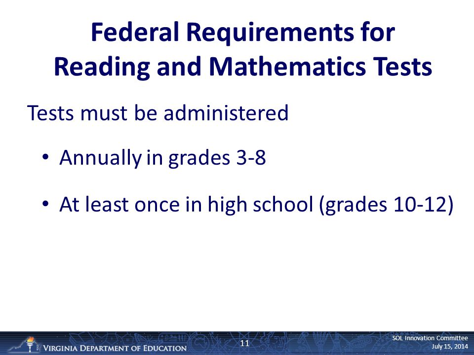 SOL Innovation Committee July 15, 2014 Federal Requirements for Reading and Mathematics Tests Tests must be administered Annually in grades 3-8 At least once in high school (grades 10-12) 11