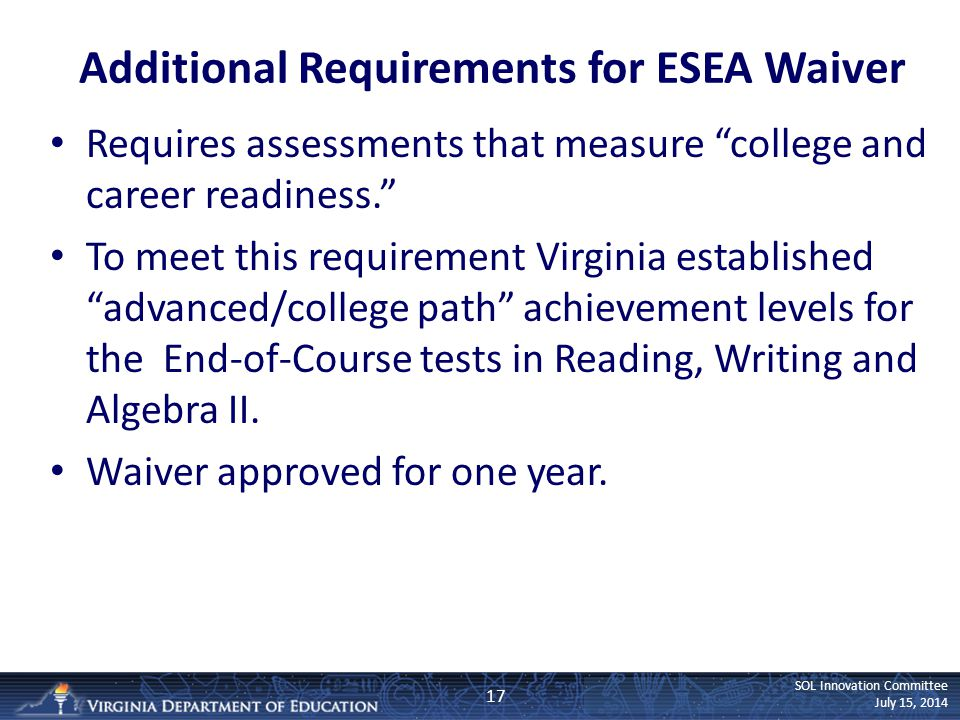 SOL Innovation Committee July 15, 2014 Additional Requirements for ESEA Waiver Requires assessments that measure college and career readiness. To meet this requirement Virginia established advanced/college path achievement levels for the End-of-Course tests in Reading, Writing and Algebra II.