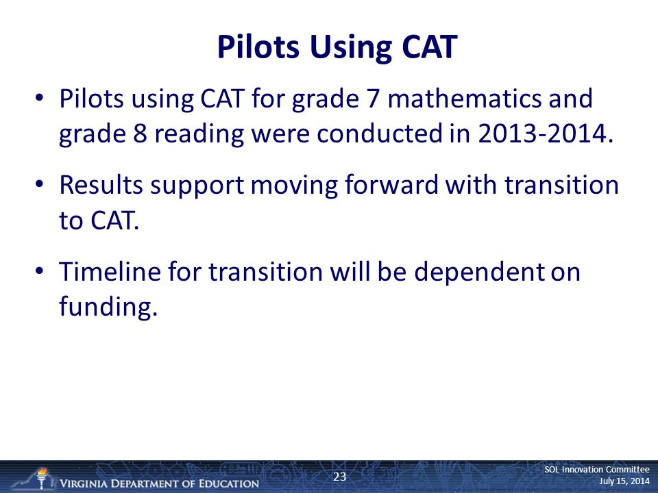 SOL Innovation Committee July 15, 2014 Pilots Using CAT Pilots using CAT for grade 7 mathematics and grade 8 reading were conducted in 2013-2014. Resu