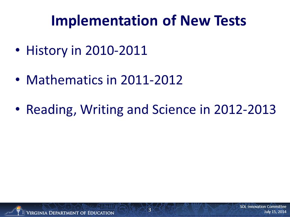 SOL Innovation Committee July 15, 2014 Implementation of New Tests History in 2010-2011 Mathematics in 2011-2012 Reading, Writing and Science in 2012-