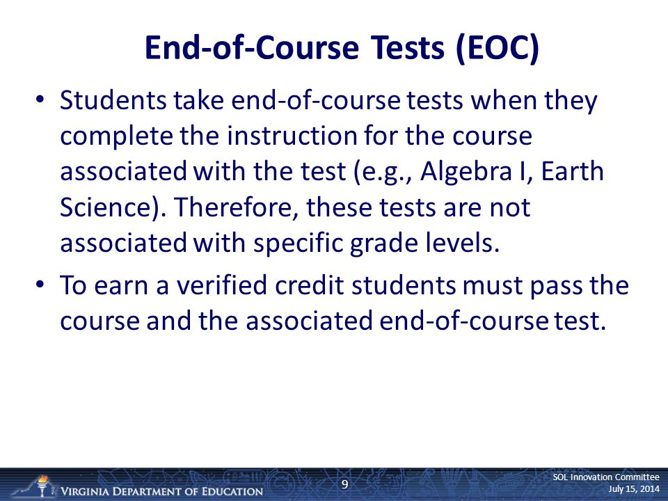 SOL Innovation Committee July 15, 2014 End-of-Course Tests (EOC) Students take end-of-course tests when they complete the instruction for the course associated with the test (e.g., Algebra I, Earth Science).