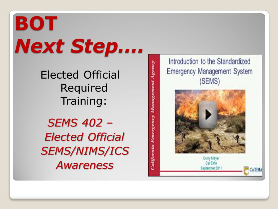 BOT Next Step…. Elected Official Required Training: SEMS 402 – Elected Official Elected Official SEMS/NIMS/ICS SEMS/NIMS/ICS Awareness Awareness