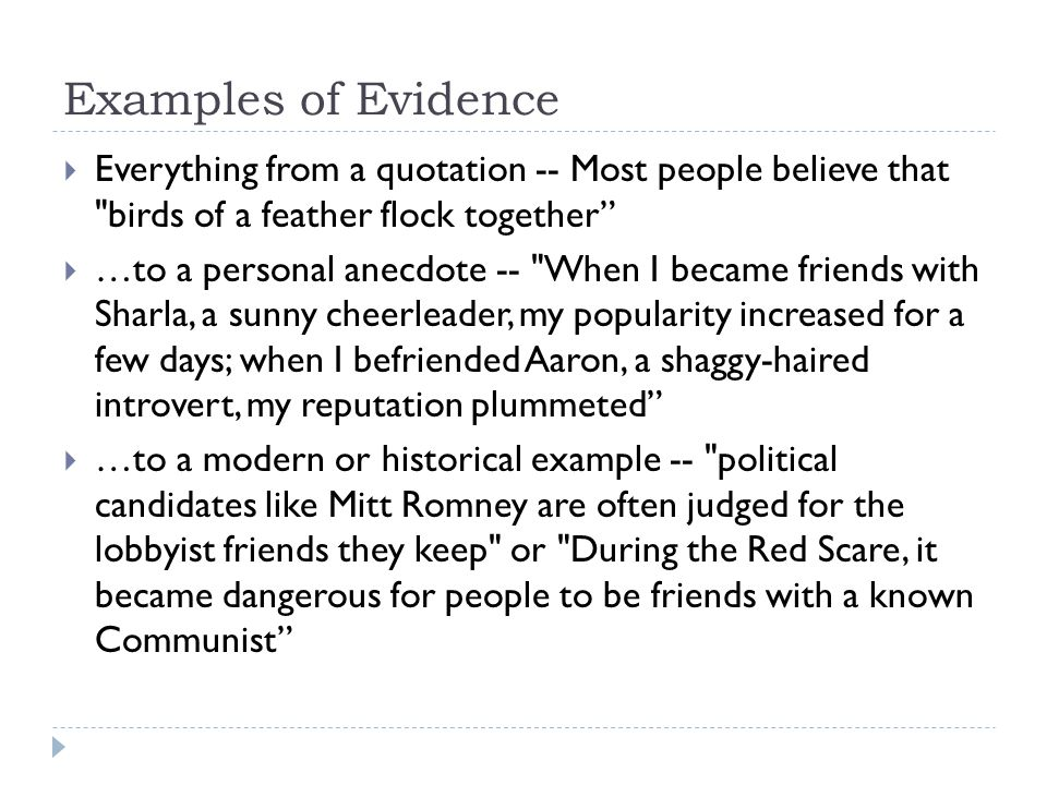 Examples of Evidence  Everything from a quotation -- Most people believe that birds of a feather flock together  …to a personal anecdote -- When I became friends with Sharla, a sunny cheerleader, my popularity increased for a few days; when I befriended Aaron, a shaggy-haired introvert, my reputation plummeted  …to a modern or historical example -- political candidates like Mitt Romney are often judged for the lobbyist friends they keep or During the Red Scare, it became dangerous for people to be friends with a known Communist