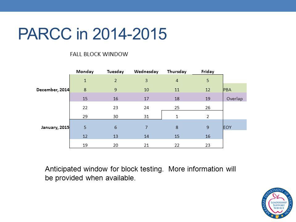 PARCC in 2014-2015 FALL BLOCK WINDOW MondayTuesdayWednesdayThursdayFriday 12345 December, 201489101112PBA 1516171819Overlap 2223242526 29303112 January, 201556789EOY 1213141516 1920212223 Anticipated window for block testing.