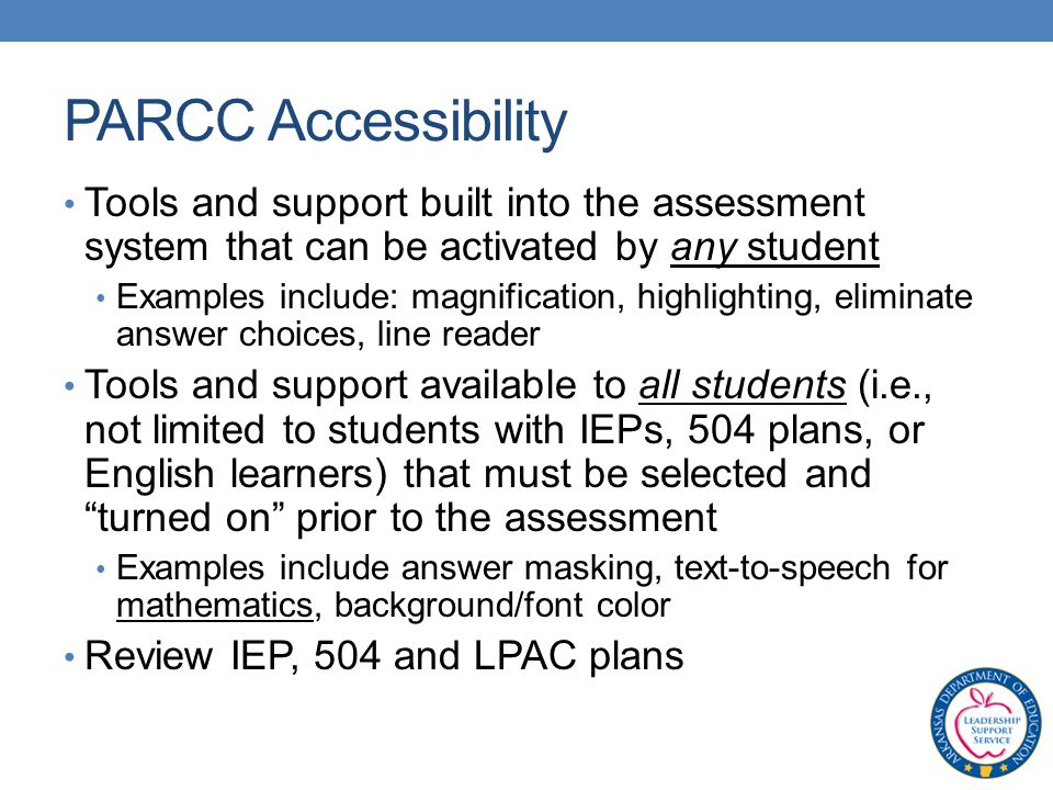 Tools and support built into the assessment system that can be activated by any student Examples include: magnification, highlighting, eliminate answer choices, line reader Tools and support available to all students (i.e., not limited to students with IEPs, 504 plans, or English learners) that must be selected and turned on prior to the assessment Examples include answer masking, text-to-speech for mathematics, background/font color Review IEP, 504 and LPAC plans PARCC Accessibility