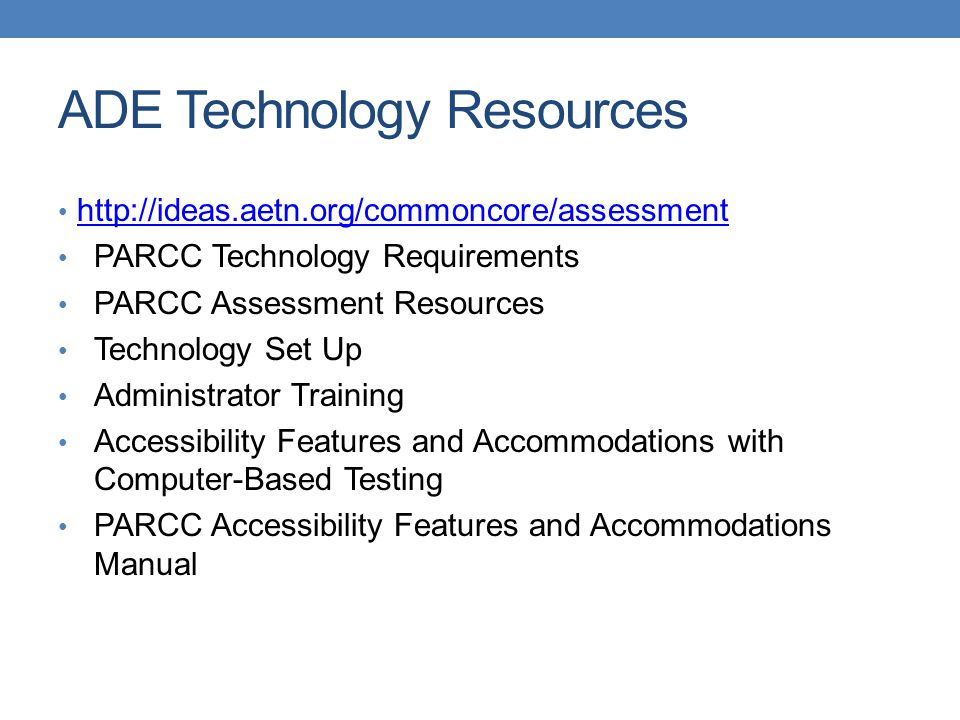 PARCC Technology Requirements PARCC Assessment Resources Technology Set Up Administrator Training Accessibility Features and Accommodations with Computer-Based Testing PARCC Accessibility Features and Accommodations Manual ADE Technology Resources