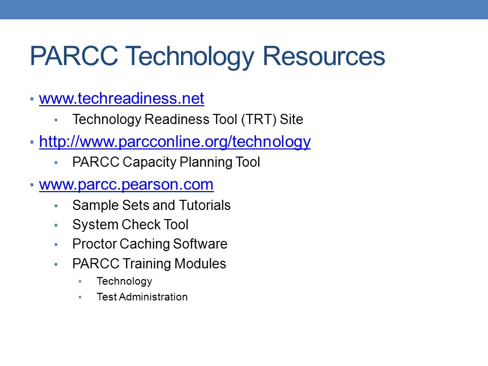 PARCC Technology Resources   Technology Readiness Tool (TRT) Site   PARCC Capacity Planning Tool   Sample Sets and Tutorials System Check Tool Proctor Caching Software PARCC Training Modules Technology Test Administration