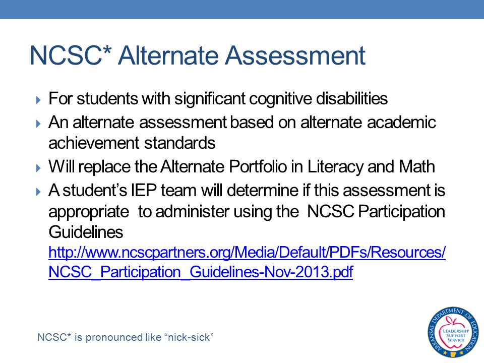  For students with significant cognitive disabilities  An alternate assessment based on alternate academic achievement standards  Will replace the Alternate Portfolio in Literacy and Math  A student's IEP team will determine if this assessment is appropriate to administer using the NCSC Participation Guidelines   NCSC_Participation_Guidelines-Nov-2013.pdf   NCSC_Participation_Guidelines-Nov-2013.pdf NCSC* Alternate Assessment NCSC* is pronounced like nick-sick