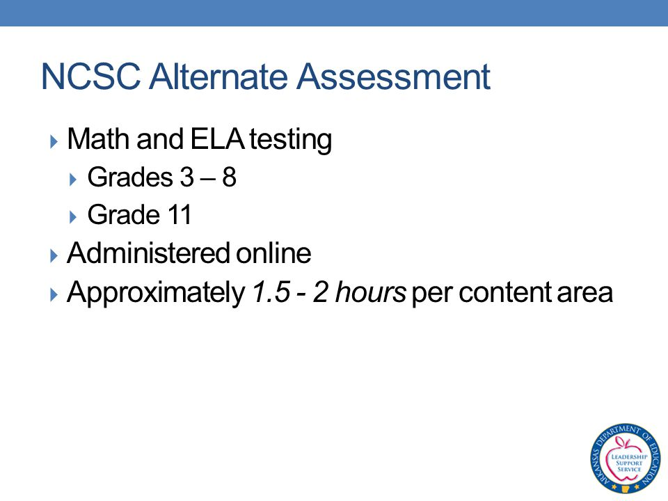  Math and ELA testing  Grades 3 – 8  Grade 11  Administered online  Approximately hours per content area NCSC Alternate Assessment