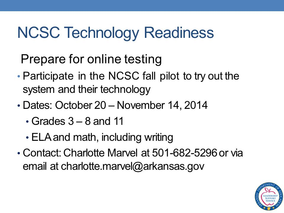 Prepare for online testing Participate in the NCSC fall pilot to try out the system and their technology Dates: October 20 – November 14, 2014 Grades 3 – 8 and 11 ELA and math, including writing Contact: Charlotte Marvel at or via  at NCSC Technology Readiness