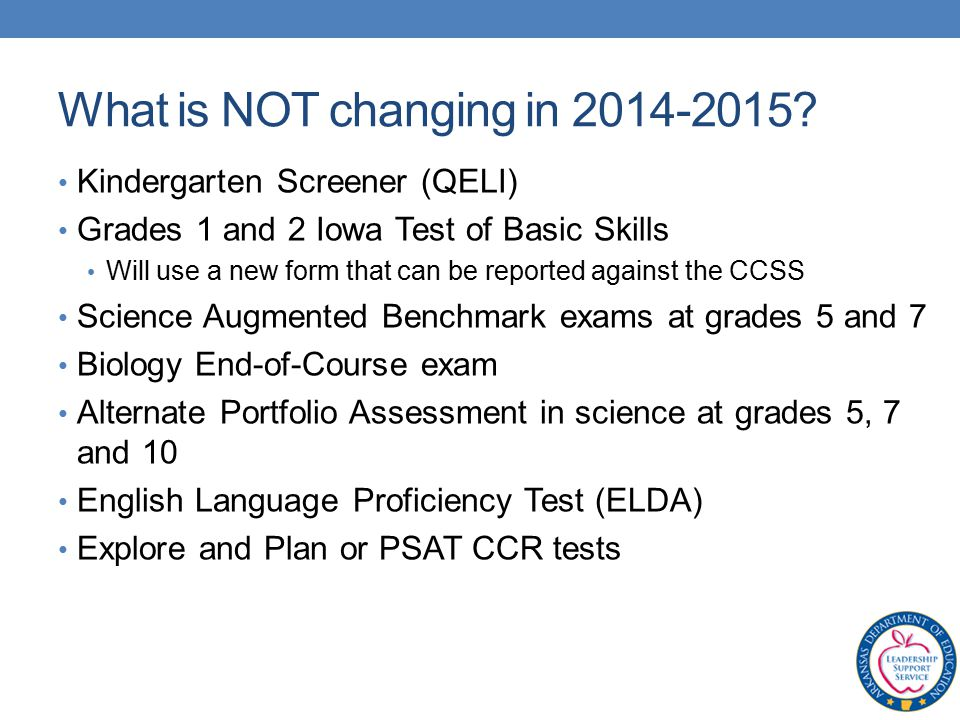 Kindergarten Screener (QELI) Grades 1 and 2 Iowa Test of Basic Skills Will use a new form that can be reported against the CCSS Science Augmented Benchmark exams at grades 5 and 7 Biology End-of-Course exam Alternate Portfolio Assessment in science at grades 5, 7 and 10 English Language Proficiency Test (ELDA) Explore and Plan or PSAT CCR tests What is NOT changing in