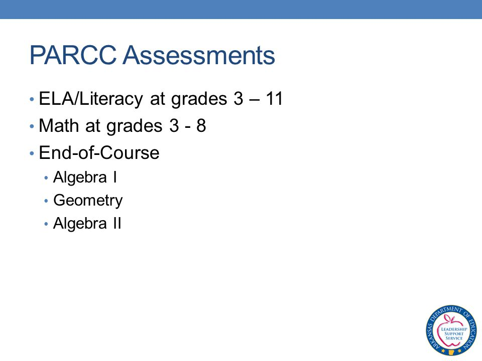 PARCC Assessments ELA/Literacy at grades 3 – 11 Math at grades End-of-Course Algebra I Geometry Algebra II