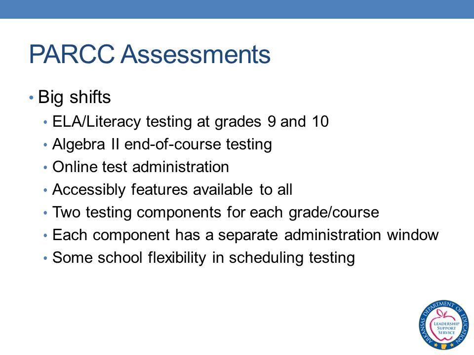 PARCC Assessments Big shifts ELA/Literacy testing at grades 9 and 10 Algebra II end-of-course testing Online test administration Accessibly features available to all Two testing components for each grade/course Each component has a separate administration window Some school flexibility in scheduling testing