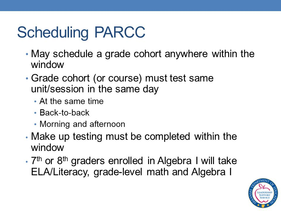 May schedule a grade cohort anywhere within the window Grade cohort (or course) must test same unit/session in the same day At the same time Back-to-back Morning and afternoon Make up testing must be completed within the window 7 th or 8 th graders enrolled in Algebra I will take ELA/Literacy, grade-level math and Algebra I Scheduling PARCC